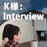 K様インタビュー