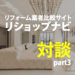 【リショップナビ対談企画③】リフォームをしよう!